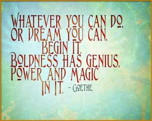 Goethe quotation: Whatever you can do ...